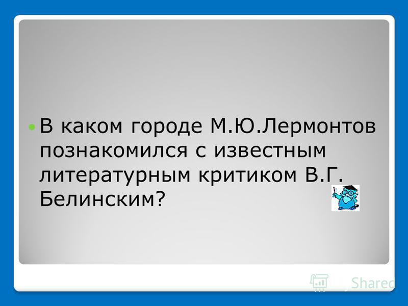 В каком городе М.Ю.Лермонтов познакомился с известным литературным критиком В.Г. Белинским?