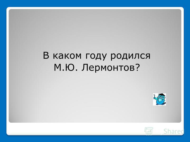 В каком году родился М.Ю. Лермонтов?