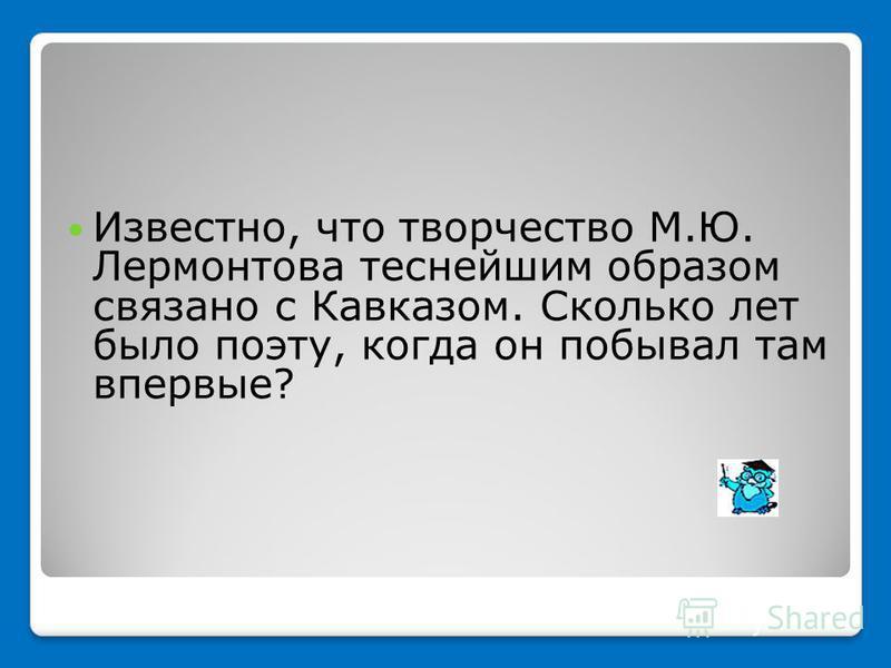 Известно, что творчество М.Ю. Лермонтова теснейшим образом связано с Кавказом. Сколько лет было поэту, когда он побывал там впервые?
