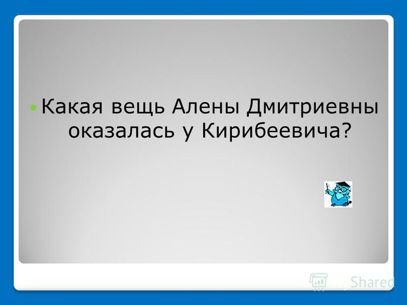 Какая вещь Алены Дмитриевны оказалась у Кирибеевича?
