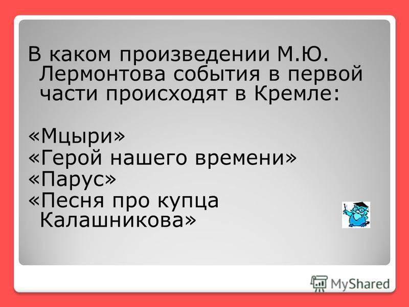 В каком произведении М.Ю. Лермонтова события в первой части происходят в Кремле: «Мцыри» «Герой нашего времени» «Парус» «Песня про купца Калашникова»