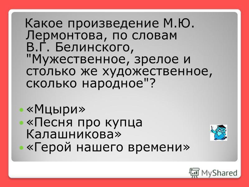 Какое произведение М.Ю. Лермонтова, по словам В.Г. Белинского, Мужественное, зрелое и столько же художественное, сколько народное? «Мцыри» «Песня про купца Калашникова» «Герой нашего времени»