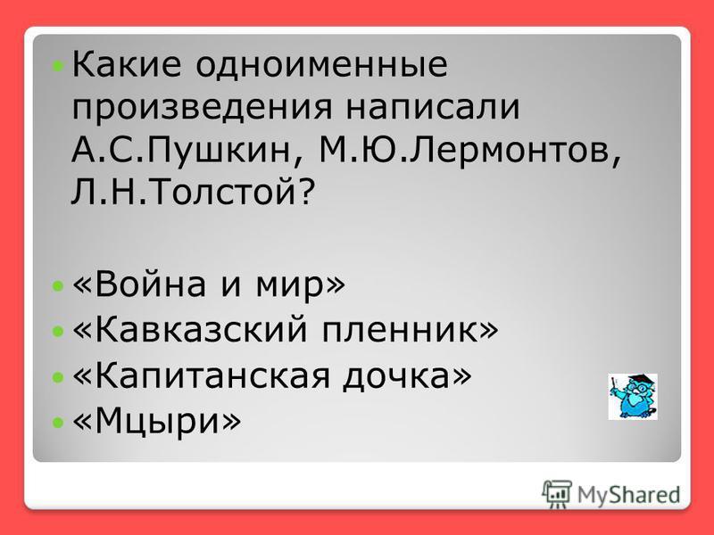 Какие одноименные произведения написали А.С.Пушкин, М.Ю.Лермонтов, Л.Н.Толстой? «Война и мир» «Кавказский пленник» «Капитанская дочка» «Мцыри»