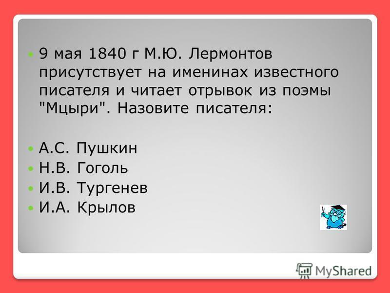 9 мая 1840 г М.Ю. Лермонтов присутствует на именинах известного писателя и читает отрывок из поэмы Мцыри. Назовите писателя: А.С. Пушкин Н.В. Гоголь И.В. Тургенев И.А. Крылов