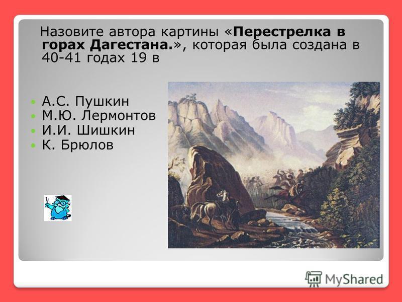 Назовите автора картины «Перестрелка в горах Дагестана.», которая была создана в 40-41 годах 19 в А.С. Пушкин М.Ю. Лермонтов И.И. Шишкин К. Брюлов