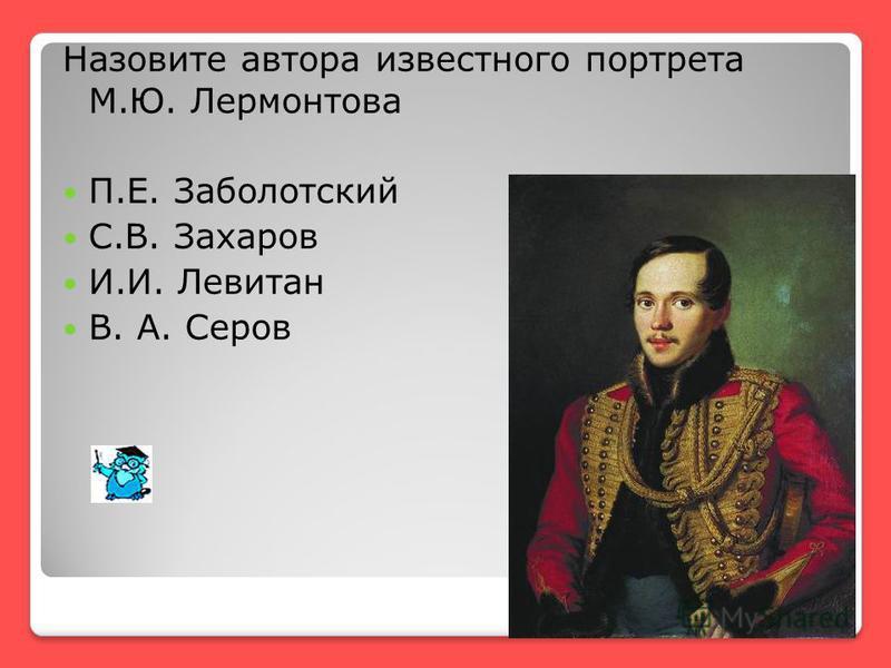 Назовите автора известного портрета М.Ю. Лермонтова П.Е. Заболотский С.В. Захаров И.И. Левитан В. А. Серов