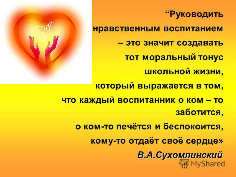 Руководить нравственным воспитанием – это значит создавать тот моральный тонус школьной жизни, который выражается в том, что каждый воспитанник о ком – то заботится, о ком-то печётся и беспокоится, кому-то отдаёт своё сердце» В.А.Сухомлинский В.А.Сух