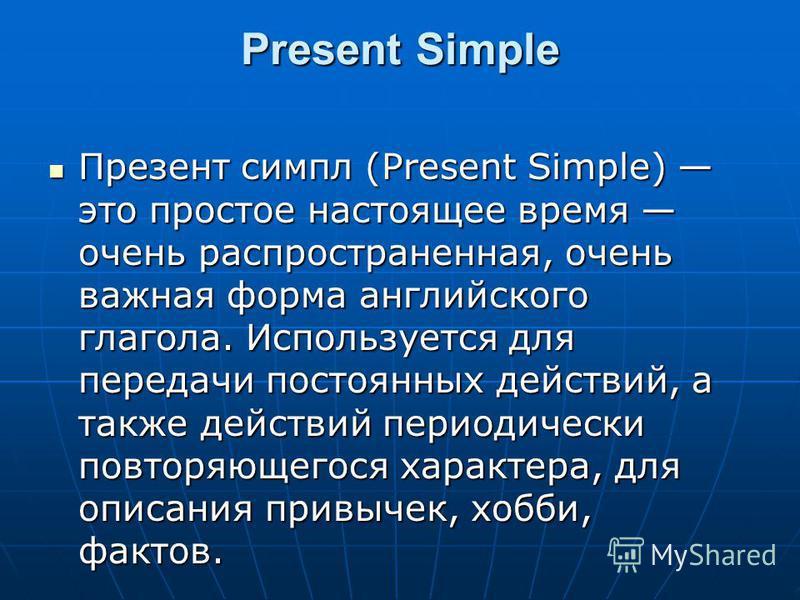 Present Simple Презент симпл (Present Simple) это простое настоящее время очень распространенная, очень важная форма английского глагола. Используется для передачи постоянных действий, а также действий периодически повторяющегося характера, для описа