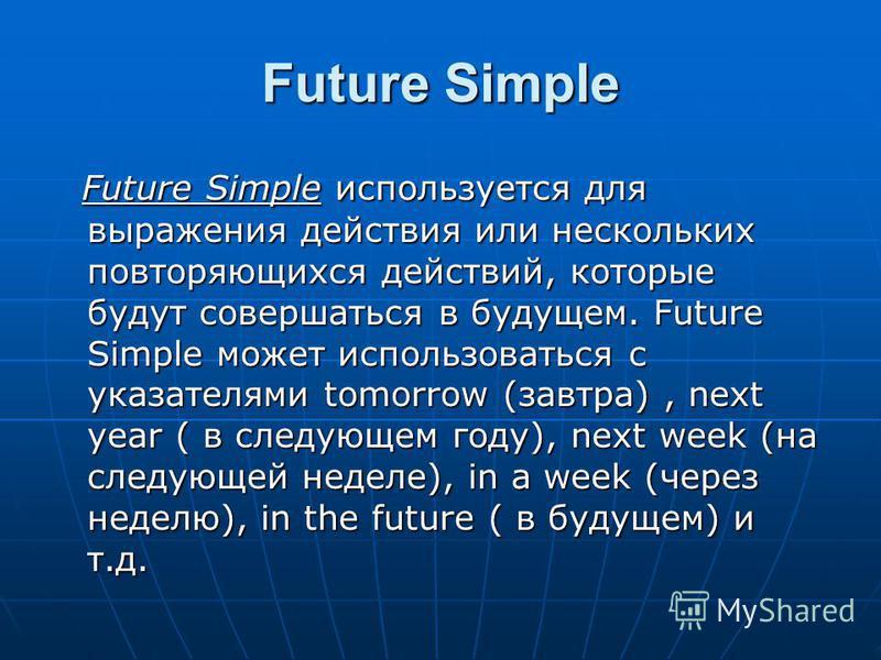 Future Simple Future Simple используется для выражения действия или нескольких повторяющихся действий, которые будут совершаться в будущем. Future Simple может использоваться с указателями tomorrow (завтра), next year ( в следующем году), next week (