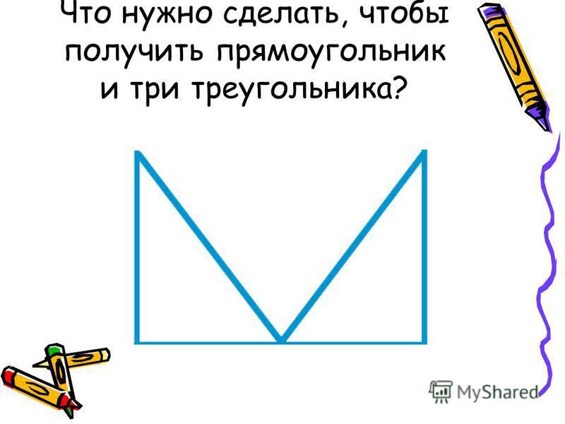 Что нужно сделать, чтобы получить прямоугольник и три треугольника?