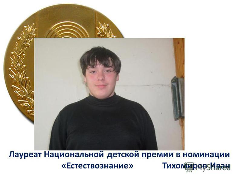 Лауреат Национальной детской премии в номинации «Естествознание» Тихомиров Иван