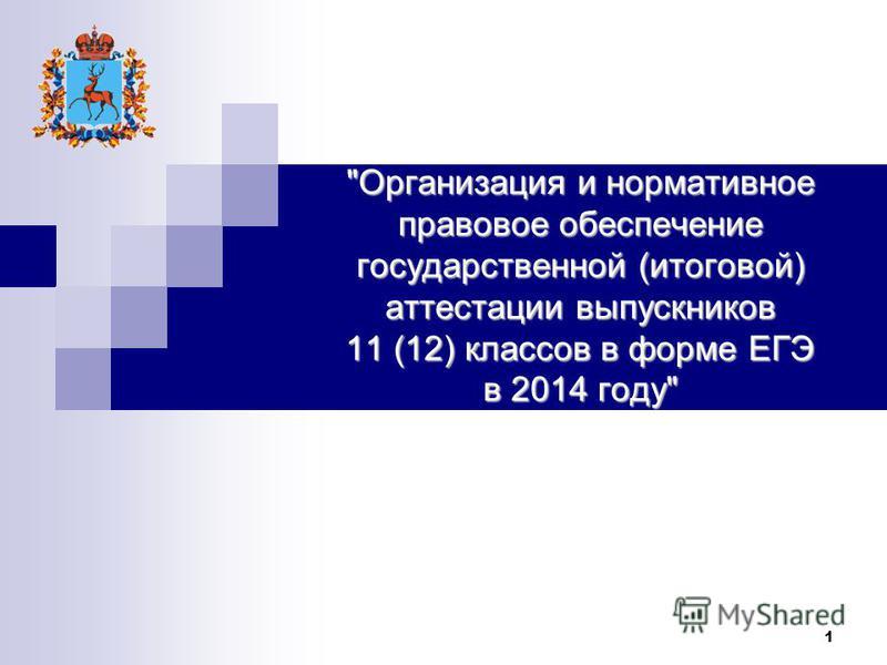 1 Организация и нормативное правовое обеспечение государственной (итоговой) аттестации выпускников 11 (12) классов в форме ЕГЭ в 2014 году