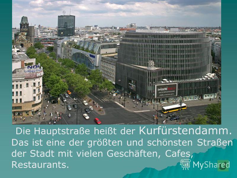 Die Hauptstraße heißt der Kurfürstendamm. Das ist eine der größten und schönsten Straßen der Stadt mit vielen Geschäften, Cafes, Restaurants.