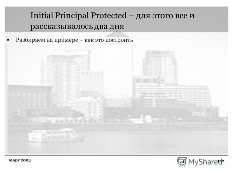142 Март 2004 Initial Principal Protected – для этого все и рассказывалось два дня Разбираем на примере – как это построить