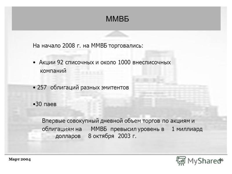 16 Март 2004 ММВБ На начало 2008 г. на ММВБ торговались: Акции 92 списочных и около 1000 внесписочных компаний 257 облигаций разных эмитентов 30 паев Впервые совокупный дневной объем торгов по акциям и облигациям на ММВБ превысил уровень в 1 миллиард