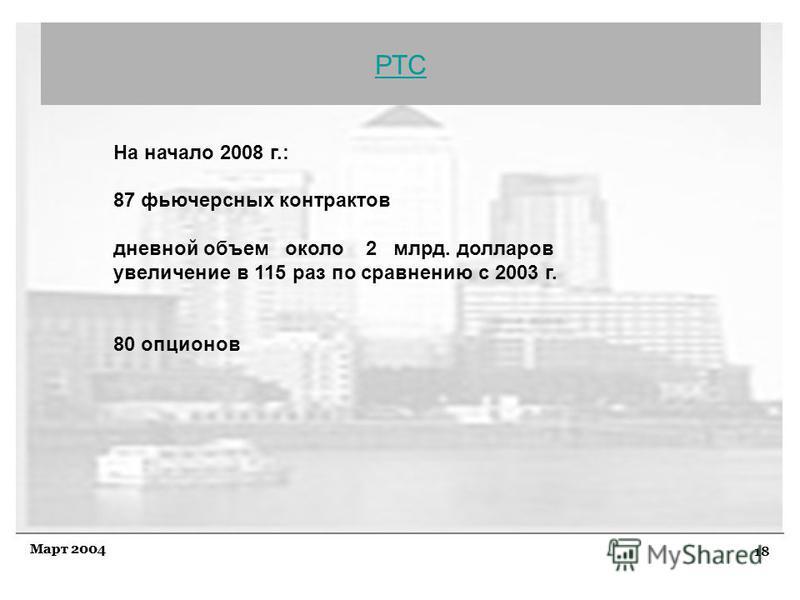 18 Март 2004 РТС На начало 2008 г.: 87 фьючерсных контрактов дневной объем около 2 млрд. долларов увеличение в 115 раз по сравнению с 2003 г. 80 опционов