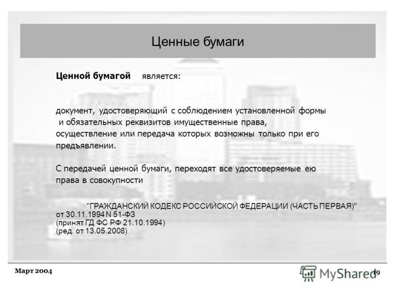 19 Март 2004 Ценные бумаги Ценной бумагой является: документ, удостоверяющий с соблюдением установленной формы и обязательных реквизитов имущественные права, осуществление или передача которых возможны только при его предъявлении. С передачей ценной