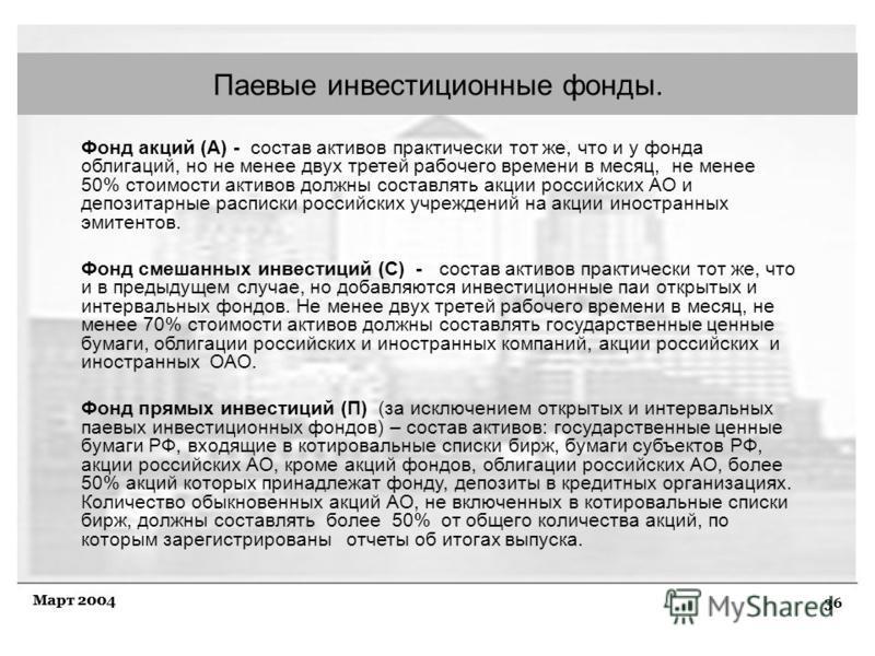 36 Март 2004 Паевые инвестиционные фонды. Фонд акций (А) - состав активов практически тот же, что и у фонда облигаций, но не менее двух третей рабочего времени в месяц, не менее 50% стоимости активов должны составлять акции российских АО и депозитарн