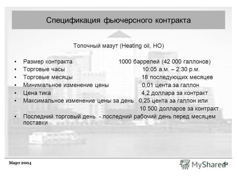 52 Март 2004 Топочный мазут (Heating oil, НО) Размер контракта 1000 баррелей (42 000 галлонов) Торговые часы 10:05 а.м. – 2:30 р.м. Торговые месяцы 18 последующих месяцев Минимальное изменение цены 0,01 цента за галлон Цена тика 4,2 доллара за контра