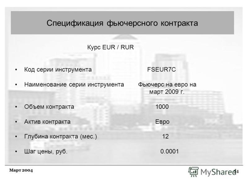54 Март 2004 Курс EUR / RUR Код серии инструмента FSEUR7C Наименование серии инструмента Фьючерс на евро на март 2009 г. Объем контракта 1000 Актив контракта Евро Глубина контракта (мес.) 12 Шаг цены, руб. 0.0001 Спецификация фьючерсного контракта
