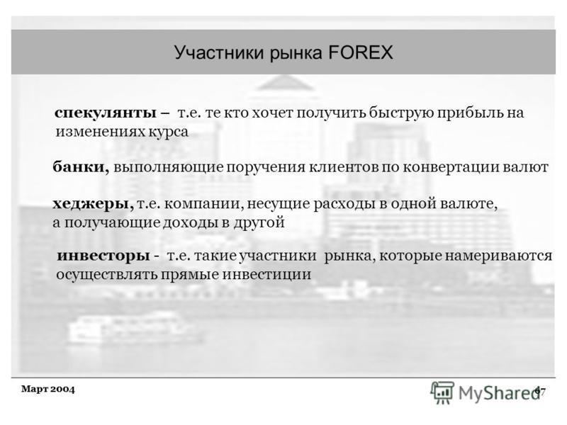 67 Март 2004 Участники рынка FOREX спекулянты – т.е. те кто хочет получить быструю прибыль на изменениях курса банки, выполняющие поручения клиентов по конвертации валют хеджеры, т.е. компании, несущие расходы в одной валюте, а получающие доходы в др