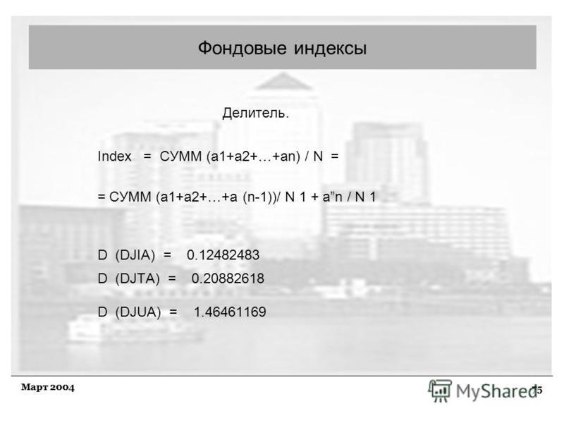 75 Март 2004 Делитель. Index = СУММ (а 1+а 2+…+аn) / N = = СУММ (а 1+a2+…+а (n-1))/ N 1 + аn / N 1 D (DJIA) = 0.12482483 D (DJTA) = 0.20882618 D (DJUA) = 1.46461169 Фондовые индексы