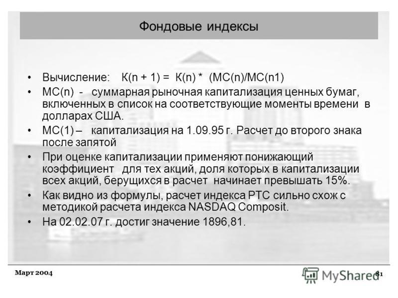 81 Март 2004 Фондовые индексы Вычисление: К(n + 1) = К(n) * (MC(n)/MC(n1) MC(n) - суммарная рыночная капитализация ценных бумаг, включенных в список на соответствующие моменты времени в долларах США. МС(1) – капитализация на 1.09.95 г. Расчет до втор