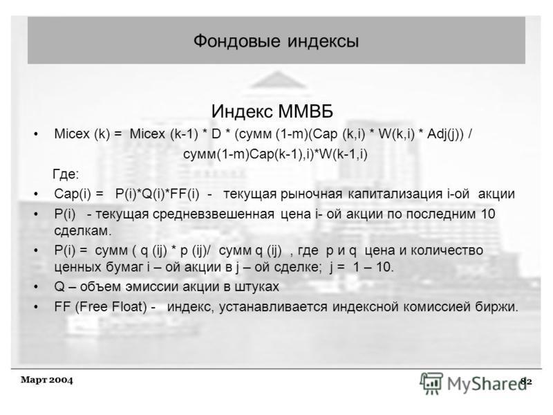 82 Март 2004 Индекс ММВБ Micex (k) = Micex (k-1) * D * (сумм (1-m)(Cap (k,i) * W(k,i) * Adj(j)) / сумм(1-m)Cap(k-1),i)*W(k-1,i) Где: Cap(i) = P(i)*Q(i)*FF(i) - текущая рыночная капитализация i-ой акции P(i) - текущая средневзвешенная цена i- ой акции