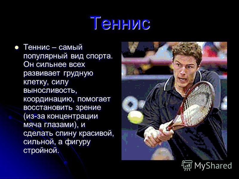 Теннис Теннис – самый популярный вид спорта. Он сильнее всех развивает грудную клетку, силу выносливость, координацию, помогает восстановить зрение (из-за концентрации мяча глазами), и сделать спину красивой, сильной, а фигуру стройной. Теннис – самы