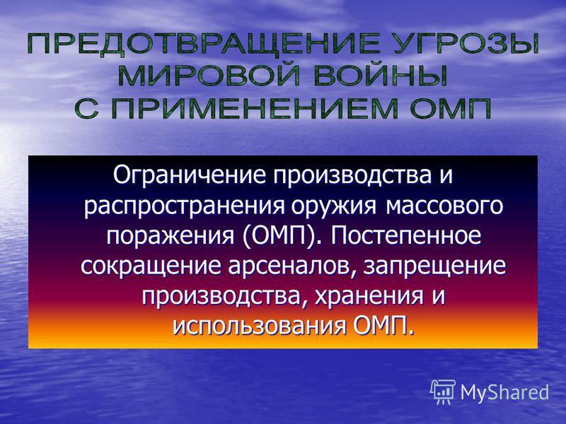 Ограничение производства и распространения оружия массового поражения (ОМП). Постепенное сокращение арсеналов, запрещение производства, хранения и использования ОМП.