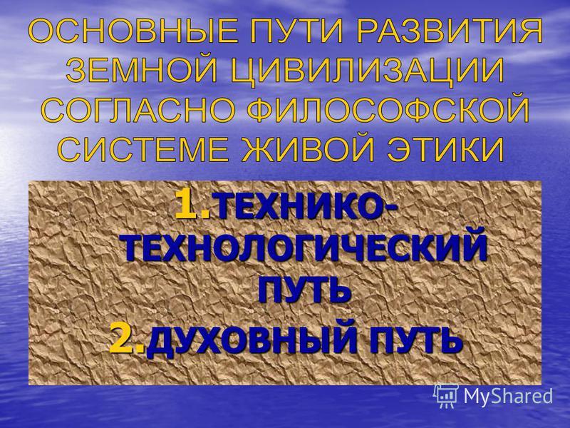1. ТЕХНИКО- ТЕХНОЛОГИЧЕСКИЙ ПУТЬ 2. ДУХОВНЫЙ ПУТЬ