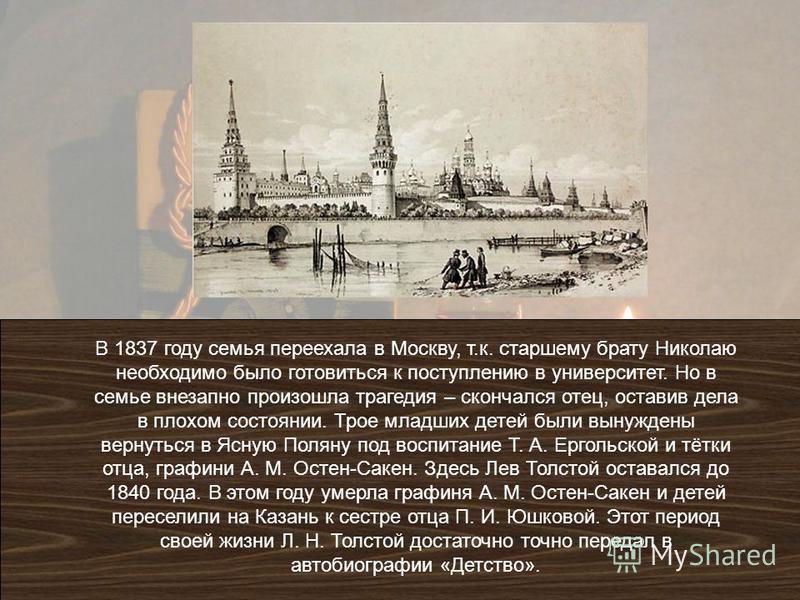 В 1837 году семья переехала в Москву, т.к. старшему брату Николаю необходимо было готовиться к поступлению в университет. Но в семье внезапно произошла трагедия – скончался отец, оставив дела в плохом состоянии. Трое младших детей были вынуждены верн