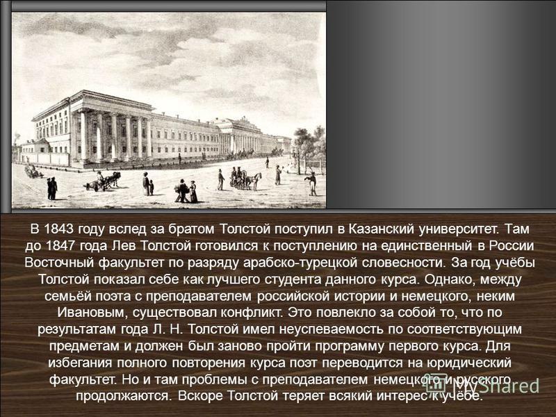 В 1843 году вслед за братом Толстой поступил в Казанский университет. Там до 1847 года Лев Толстой готовился к поступлению на единственный в России Восточный факультет по разряду арабско-турецкой словесности. За год учёбы Толстой показал себе как луч