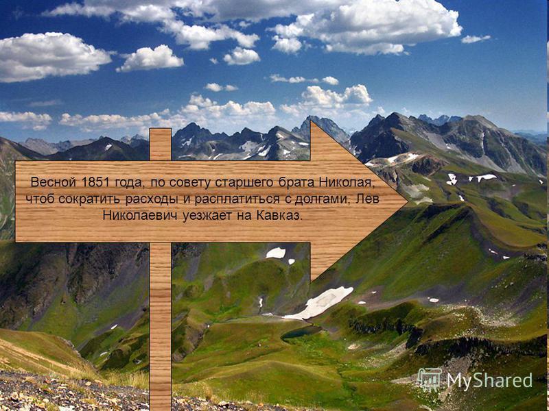 Весной 1851 года, по совету старшего брата Николая, чтоб сократить расходы и расплатиться с долгами, Лев Николаевич уезжает на Кавказ.
