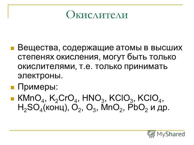 Окислители Вещества, содержащие атомы в высших степенях окисления, могут быть только окислителями, т.е. только принимать электроны. Примеры: КMnO 4, K 2 CrO 4, HNO 3, KClO 3, KClO 4, H 2 SO 4 (конц), O 2, O 3, MnO 2, PbO 2 и др.