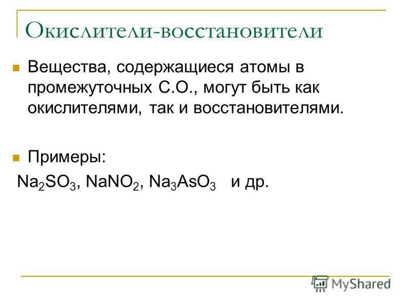 Окислители-восстановители Вещества, содержащиеся атомы в промежуточных С.О., могут быть как окислителями, так и восстановителями. Примеры: Na 2 SO 3, NaNO 2, Na 3 AsO 3 и др.