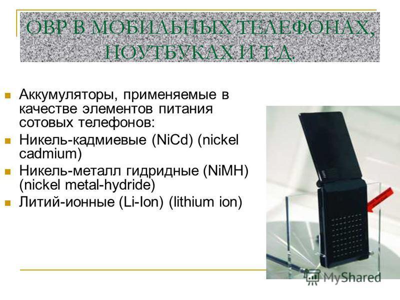 ОВР В МОБИЛЬНЫХ ТЕЛЕФОНАХ, НОУТБУКАХ И Т.Д. Аккумуляторы, применяемые в качестве элементов питания сотовых телефонов: Никель-кадмиевые (NiCd) (nickel cadmium) Никель-металлогидридные (NiMH) (nickel metal-hydride) Литий-ионные (Li-Ion) (lithium ion)