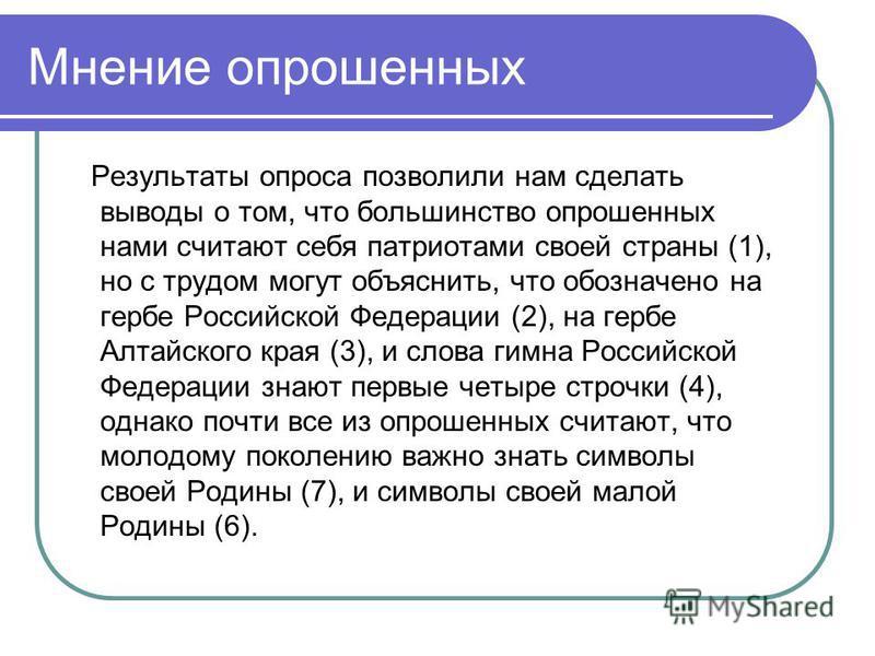 Мнение опрошенных Результаты опроса позволили нам сделать выводы о том, что большинство опрошенных нами считают себя патриотами своей страны (1), но с трудом могут объяснить, что обозначено на гербе Российской Федерации (2), на гербе Алтайского края