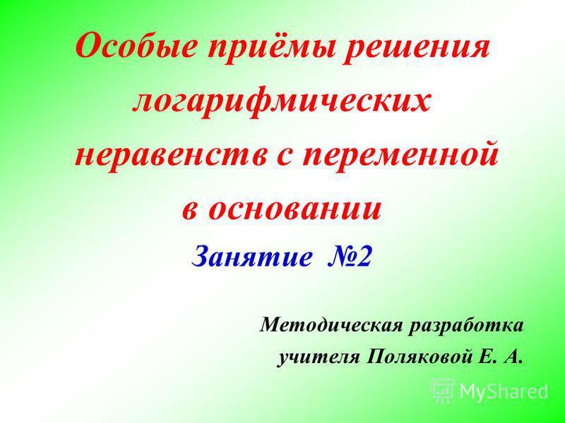 Особые приёмы решения логарифмических неравенств с переменной в основании Занятие 2 Методическая разработка учителя Поляковой Е. А.