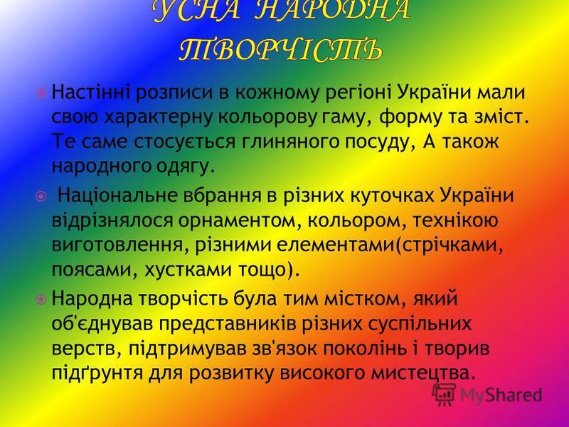 Настінні розписи в кожному регіоні України мали свою характерну кольорову гаму, форму та зміст. Те саме стосується глиняного посуду, А також народного одягу. Національне вбрання в різних куточках України відрізнялося орнаментом, кольором, технікою ви