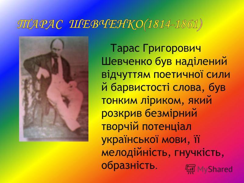 Тарас Григорович Шевченко був наділений відчуттям поетичної сили й барвистості слова, був тонким ліриком, який розкрив безмірний творчій потенціал української мови, її мелодійність, гнучкість, образність.