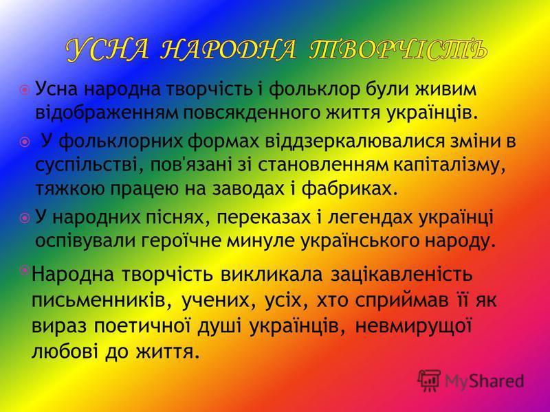 Усна народна творчість і фольклор були живим відображенням повсякденного життя українців. У фольклорних формах віддзеркалювалися зміни в суспільстві, пов'язані зі становленням капіталізму, тяжкою працею на заводах і фабриках. У народних піснях, перек