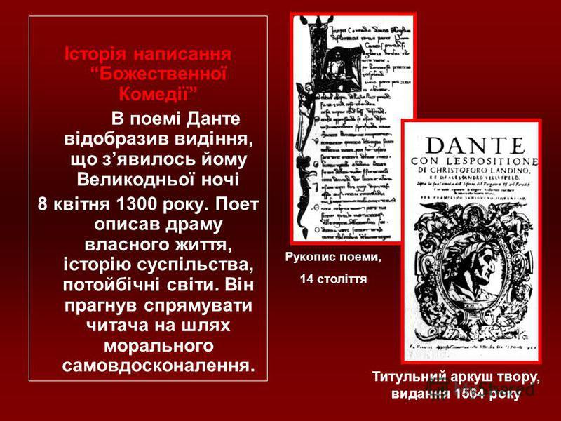 Історія написання Божественної Комедії В поемі Данте відобразив видіння, що зявилось йому Великодньої ночі 8 квітня 1300 року. Поет описав драму власного життя, історію суспільства, потойбічні світи. Він прагнув спрямувати читача на шлях морального с
