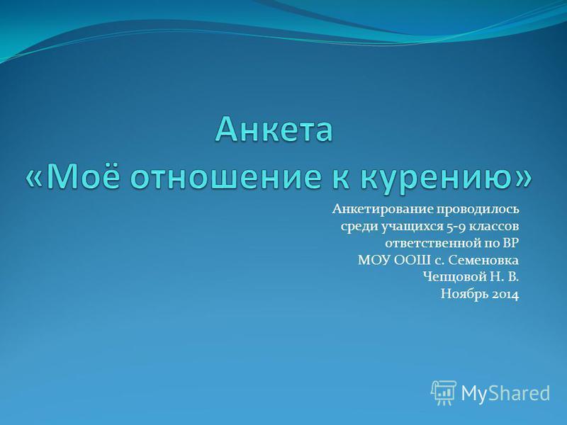 Анкетирование проводилось среди учащихся 5-9 классов ответственной по ВР МОУ ООШ с. Семеновка Чепцовой Н. В. Ноябрь 2014