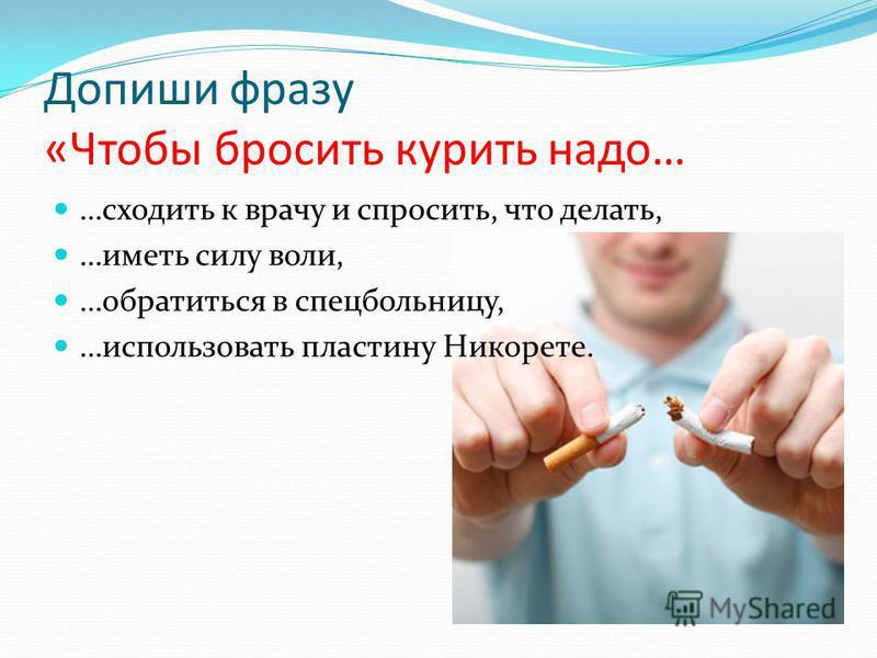 Допиши фразу «Чтобы бросить курить надо… …сходить к врачу и спросить, что делать, …иметь силу воли, …обратиться в спецбольницу, …использовать пластину Никорете.