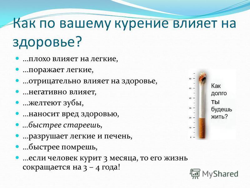 Как по вашему курение влияет на здоровье? …плохо влияет на легкие, …поражает легкие, …отрицательно влияет на здоровье, …негативно влияет, …желтеют зубы, …наносит вред здоровью, …быстрее стареешь, …разрушает легкие и печень, …быстрее помрешь, …если че