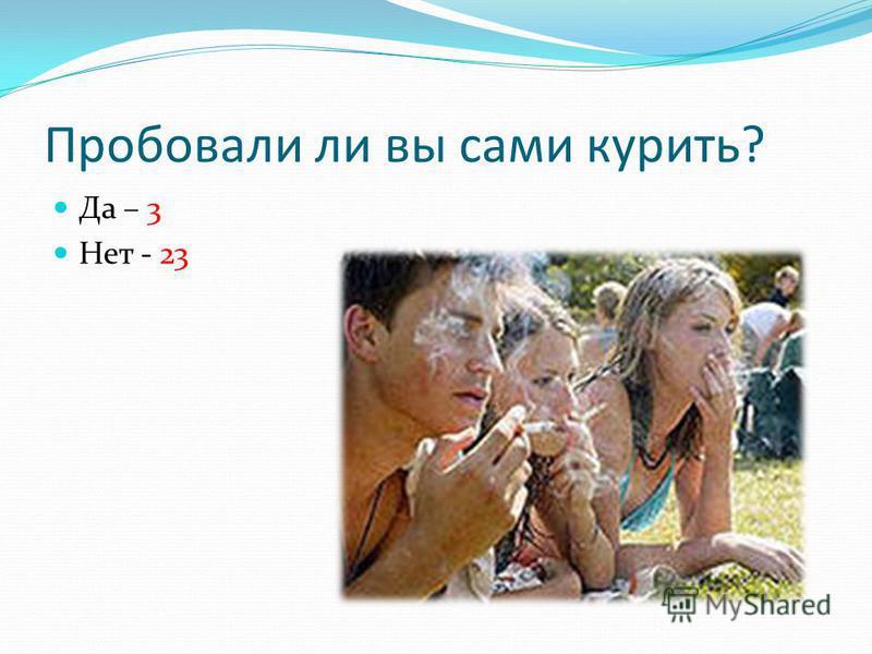 Пробовали ли вы сами курить? Да – 3 Нет - 23