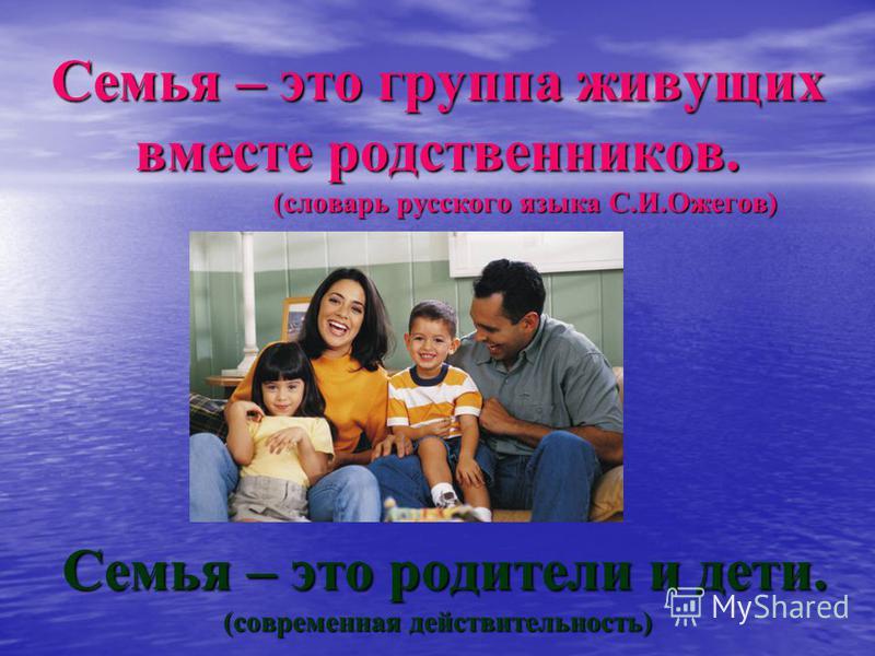 Семья – это группа живущих вместе родственников. (словарь русского языка С.И.Ожегов) Семья – это родители и дети. (современная действительность)