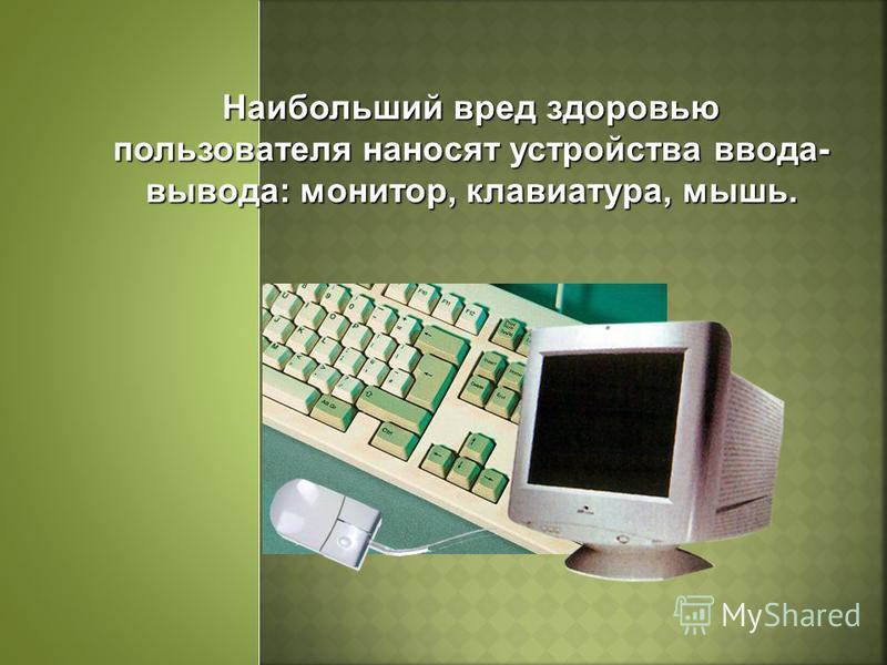 Наибольший вред здоровью пользователя наносят устройства ввода- вывода: монитор, клавиатура, мышь.
