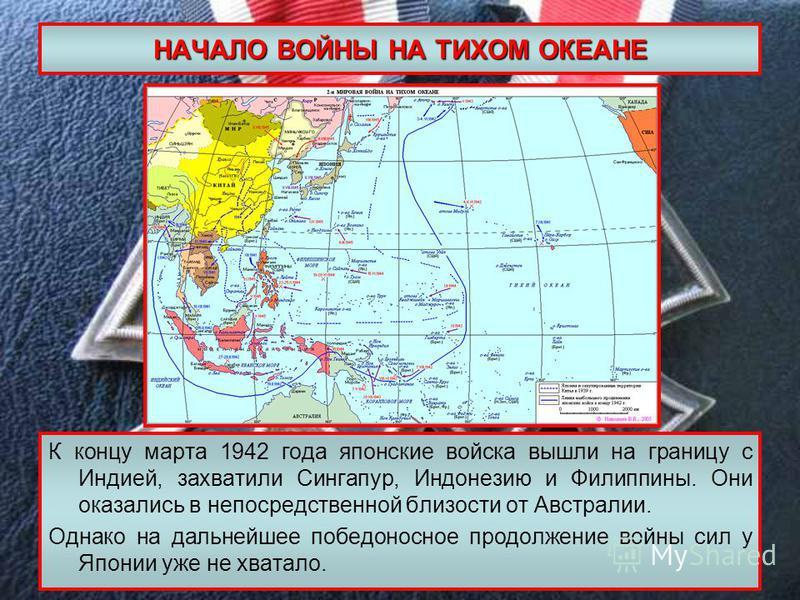 НАЧАЛО ВОЙНЫ НА ТИХОМ ОКЕАНЕ К концу марта 1942 года японские войска вышли на границу с Индией, захватили Сингапур, Индонезию и Филиппины. Они оказались в непосредственной близости от Австралии. Однако на дальнейшее победоносное продолжение войны сил